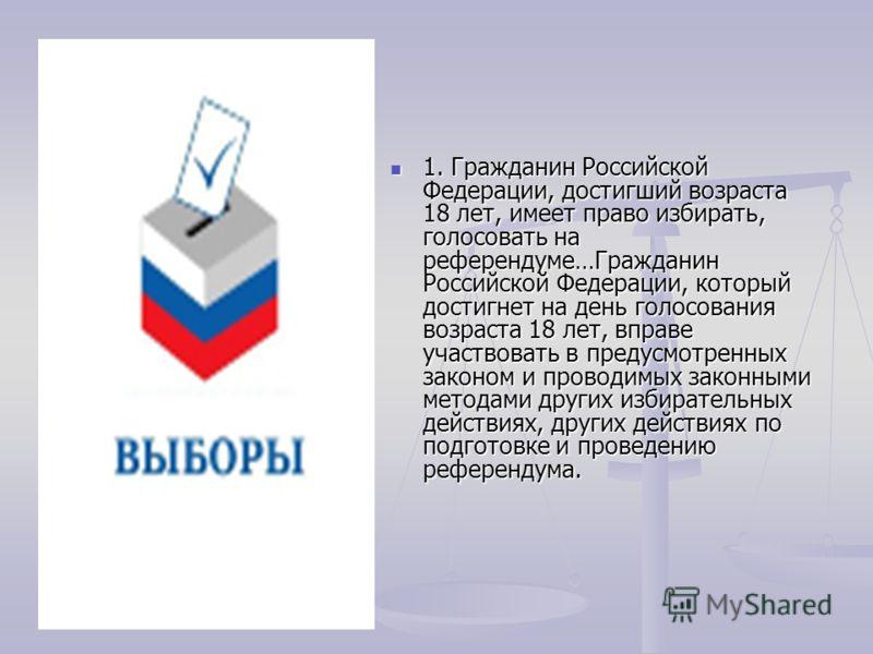 1. Гражданин Российской Федерации, достигший возраста 18 лет, имеет право избирать, голосовать на референдуме…Гражданин Российской Федерации, который достигнет на день голосования возраста 18 лет, вправе участвовать в предусмотренных законом и провод