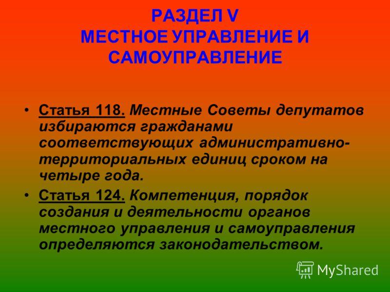 РАЗДЕЛ V МЕСТНОЕ УПРАВЛЕНИЕ И САМОУПРАВЛЕНИЕ Статья 118. Местные Советы депутатов избираются гражданами соответствующих административно- территориальных единиц сроком на четыре года. Статья 124. Компетенция, порядок создания и деятельности органов ме