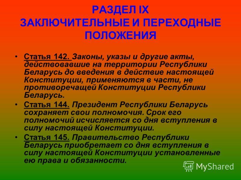 РАЗДЕЛ ІX ЗАКЛЮЧИТЕЛЬНЫЕ И ПЕРЕХОДНЫЕ ПОЛОЖЕНИЯ Статья 142. Законы, указы и другие акты, действовавшие на территории Республики Беларусь до введения в действие настоящей Конституции, применяются в части, не противоречащей Конституции Республики Белар