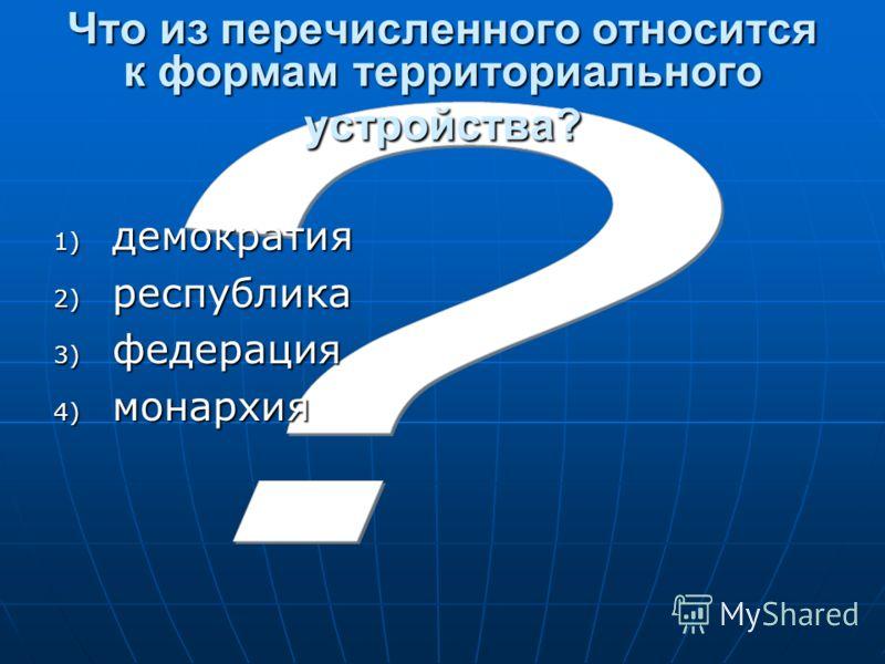 Что из перечисленного относится к формам территориального устройства? 1) демократия 2) республика 3) федерация 4) монархия