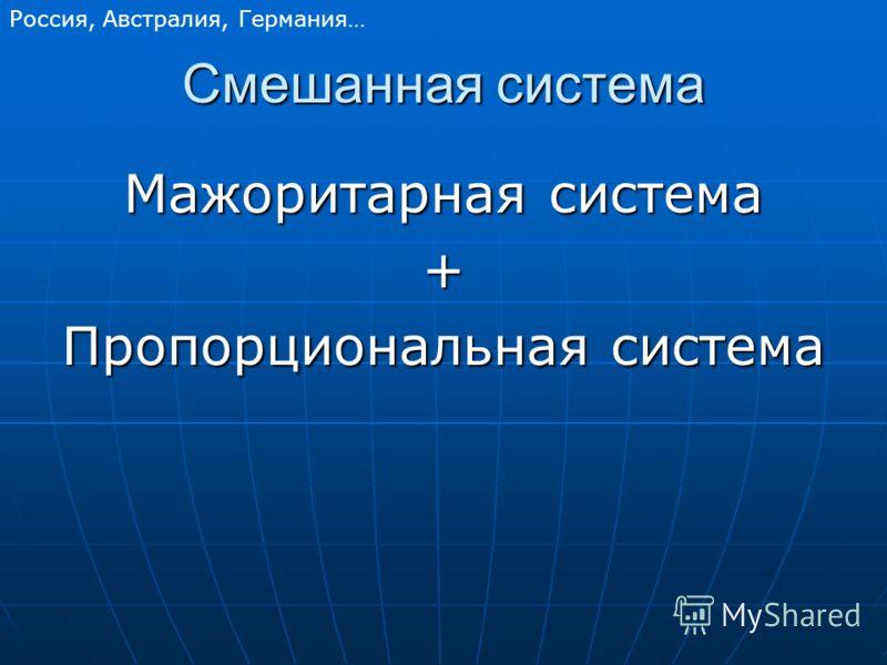 Смешанная система Мажоритарная система + Пропорциональная система Россия, Австралия, Германия…