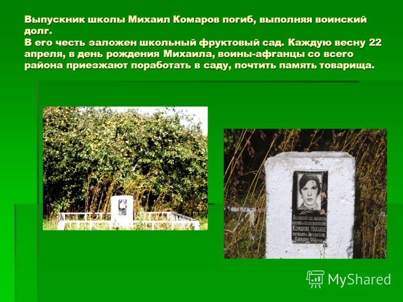Выпускник школы Михаил Комаров погиб, выполняя воинский долг. В его честь заложен школьный фруктовый сад. Каждую весну 22 апреля, в день рождения Михаила, воины-афганцы со всего района приезжают поработать в саду, почтить память товарища.
