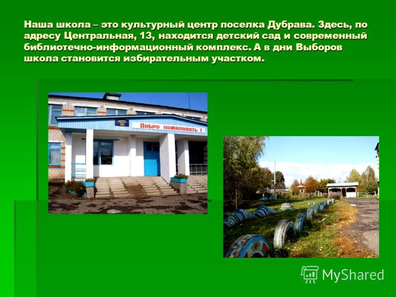 Наша школа – это культурный центр поселка Дубрава. Здесь, по адресу Центральная, 13, находится детский сад и современный библиотечно-информационный комплекс. А в дни Выборов школа становится избирательным участком.