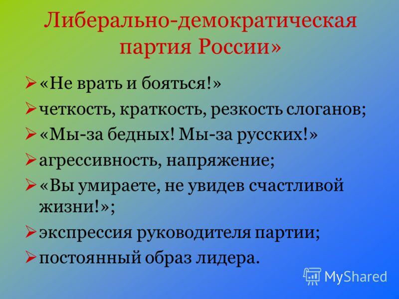Либерально-демократическая партия России» «Не врать и бояться!» четкость, краткость, резкость слоганов; «Мы-за бедных! Мы-за русских!» агрессивность, напряжение; «Вы умираете, не увидев счастливой жизни!»; экспрессия руководителя партии; постоянный о