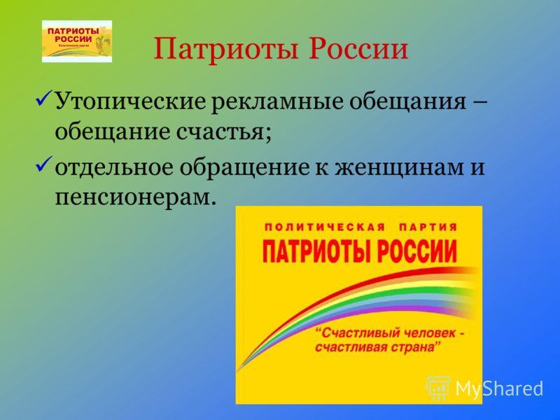 Патриоты России Утопические рекламные обещания – обещание счастья; отдельное обращение к женщинам и пенсионерам.