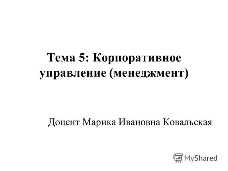 1 Тема 5: Корпоративное управление (менеджмент) Доцент Марика Ивановна Ковальская