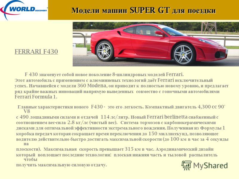 Модели машин SUPER GT для поездки FERRARI F430 F 430 знаменует собой новое поколение 8- цилиндровых моделей Ferrari. Этот автомобиль с применением с алюминиевых технологий даёт Ferrari исключительный успех. Начавшейся с модели 360 Modena, он приводит