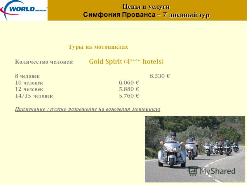 Цены и услуги – 7 дневный тур Цены и услуги Симфония Прованса – 7 дневный тур Туры на мотоциклах Количество человек Gold Spirit (4**** hotels) 8 человек 6.330 10 человек 6.060 12 человек 5.880 14/15 человек 5.760 Примечание : нужно разрешение на вожд