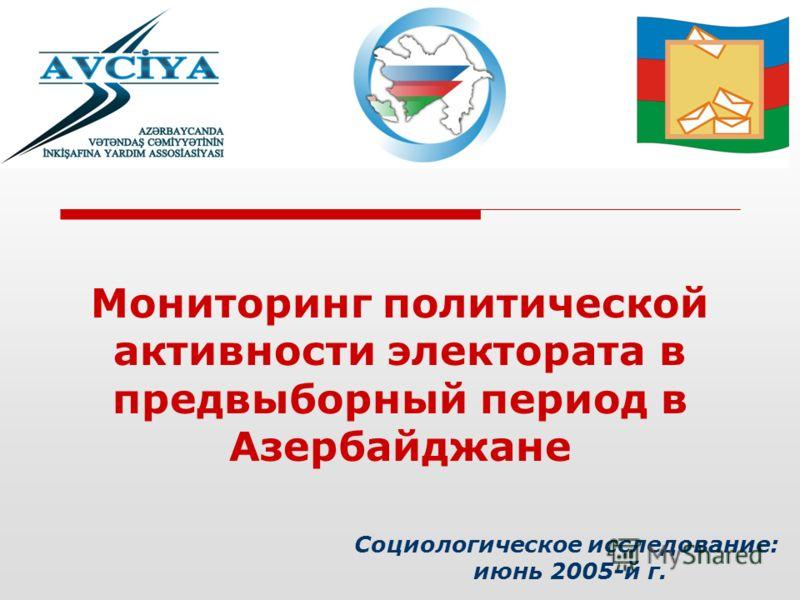 Социологическое исследование: июнь 2005-й г. Мониторинг политической активности электората в предвыборный период в Азербайджане