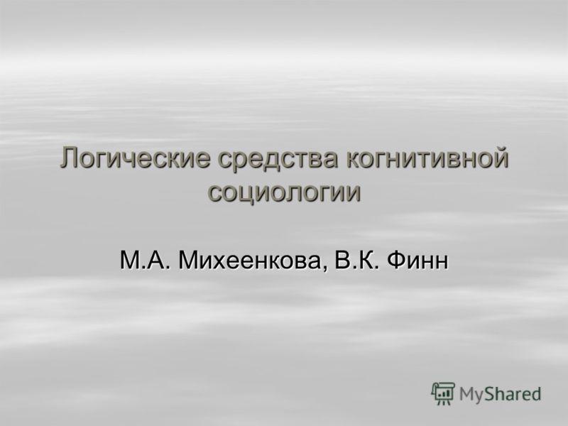 Логические средства когнитивной социологии М.А. Михеенкова, В.К. Финн