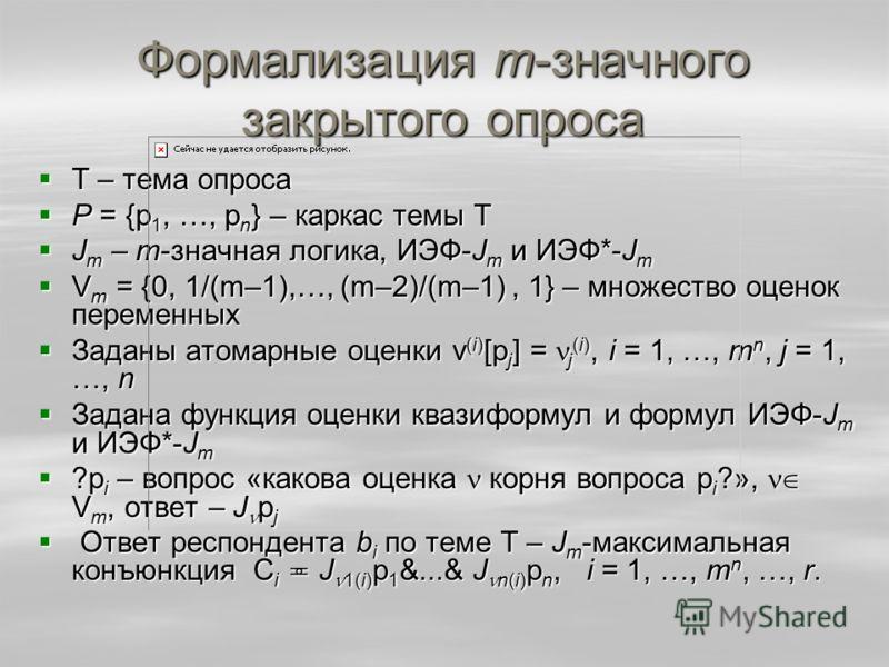 Формализация m-значного закрытого опроса Т – тема опроса Т – тема опроса P = {p 1, …, p n } – каркас темы Т P = {p 1, …, p n } – каркас темы Т J m – m-значная логика, ИЭФ-J m и ИЭФ*-J m J m – m-значная логика, ИЭФ-J m и ИЭФ*-J m V m = {0, 1/(m–1),…,
