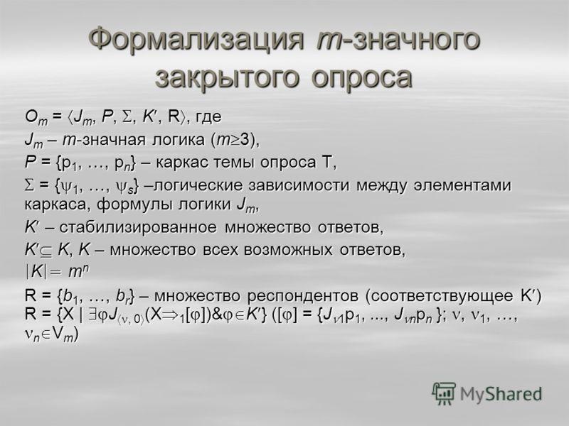 Формализация m-значного закрытого опроса О m = J m, Р,, K, R, где J m – m-значная логика (m 3), Р = {p 1, …, p n } – каркас темы опроса Т, = { 1, …, s } –логические зависимости между элементами каркаса, формулы логики J m, = { 1, …, s } –логические з