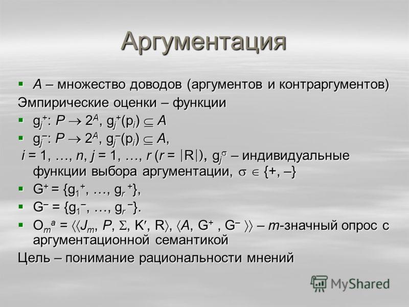 Аргументация А – множество доводов (аргументов и контраргументов) А – множество доводов (аргументов и контраргументов) Эмпирические оценки – функции g j + : P 2 A, g j + (p i ) А g j + : P 2 A, g j + (p i ) А g j – : P 2 A, g j – (p i ) А, g j – : P