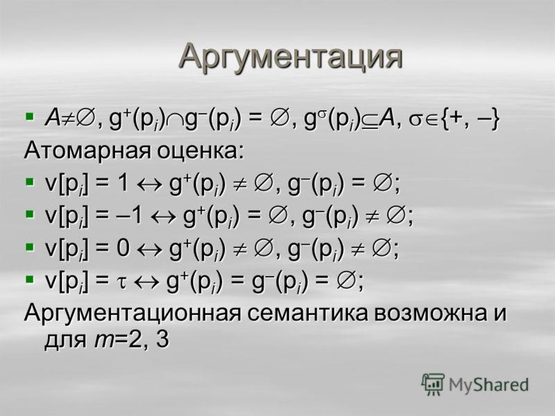 Аргументация A, g + (p i ) g – (p i ) =, g (p i ) A, {+, –} A, g + (p i ) g – (p i ) =, g (p i ) A, {+, –} Атомарная оценка: v[p i ] = 1 g + (p i ), g – (p i ) = ; v[p i ] = 1 g + (p i ), g – (p i ) = ; v[p i ] = –1 g + (p i ) =, g – (p i ) ; v[p i ]
