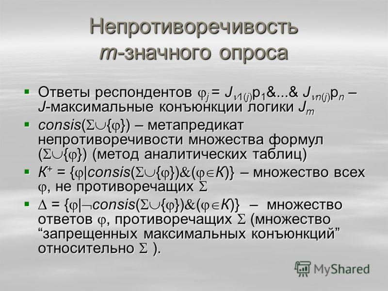 Непротиворечивость m-значного опроса Ответы респондентов j = J 1(j) p 1 &...& J n(j) p n – J-максимальные конъюнкции логики J m Ответы респондентов j = J 1(j) p 1 &...& J n(j) p n – J-максимальные конъюнкции логики J m consis( { }) – метапредикат неп