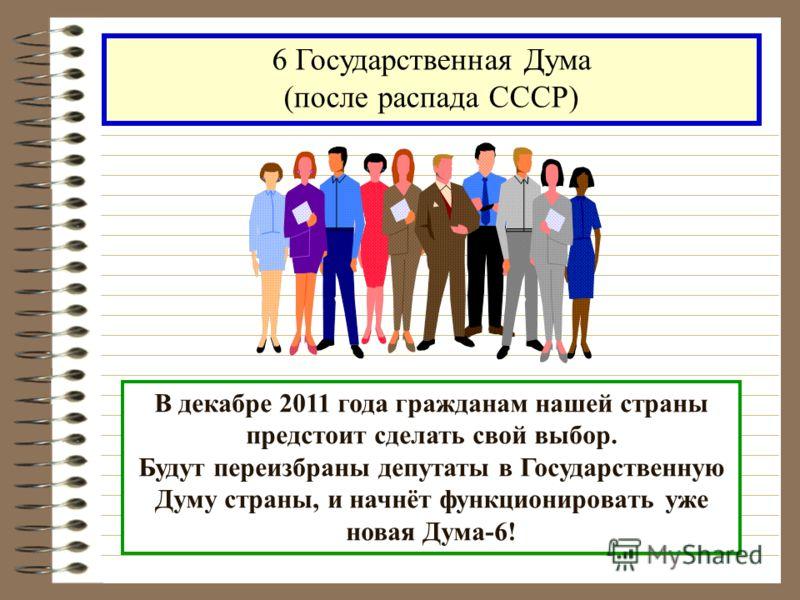 В декабре 2011 года гражданам нашей страны предстоит сделать свой выбор. Будут переизбраны депутаты в Государственную Думу страны, и начнёт функционировать уже новая Дума-6! 6 Государственная Дума (после распада СССР)