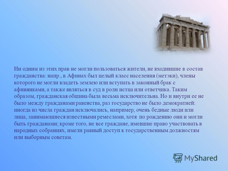 Ни одним из этих прав не могли пользоваться жители, не входившие в состав гражданства: напр., в Афинах был целый класс населения (метэки), члены которого не могли владеть землею или вступать в законный брак с афинянками, а также являться в суд в роли