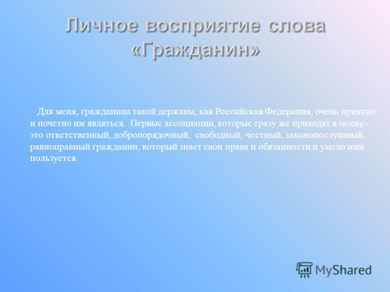 Для меня, гражданина такой державы, как Российская Федерация, очень приятно и почетно им являться. Первые ассоциации, которые сразу же приходят в голову, - это ответственный, добропорядочный, свободный, честный, законопослушный, равноправный граждани