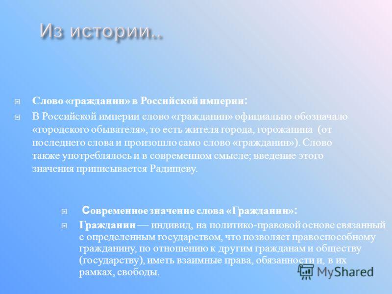 Слово « г ражданин » в Российской империи : В Российской империи слово « гражданин » официально обозначало « городского обывателя », то есть жителя города, горожанина ( от последнего слова и произошло само слово « гражданин »). Слово также употреблял