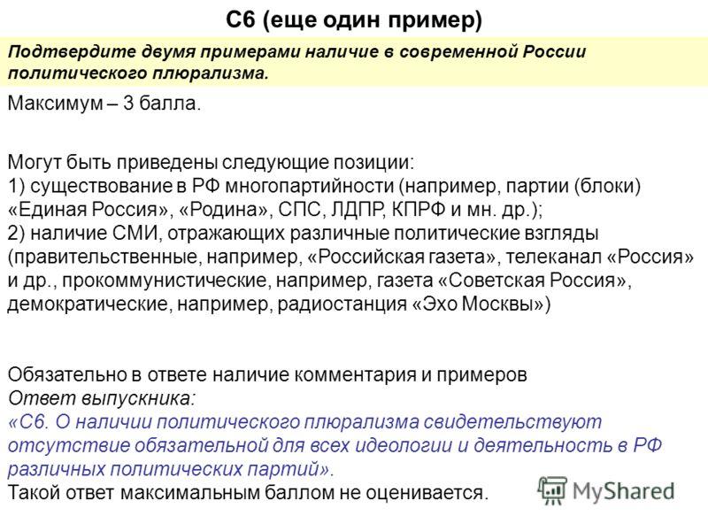 С6 (еще один пример) Подтвердите двумя примерами наличие в современной России политического плюрализма. Максимум – 3 балла. Могут быть приведены следующие позиции: 1) существование в РФ многопартийности (например, партии (блоки) «Единая Россия», «Род