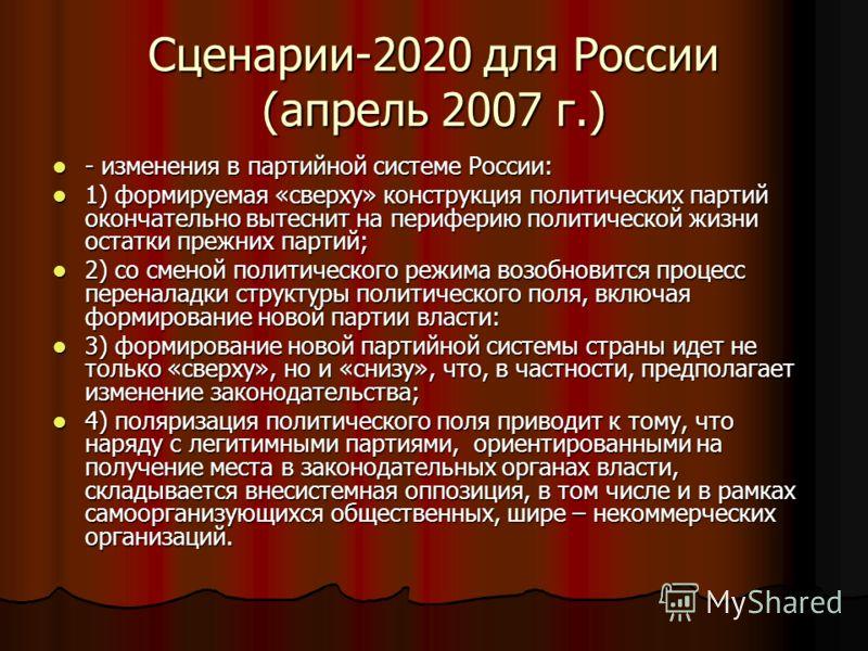Сценарии-2020 для России (апрель 2007 г.) - изменения в партийной системе России: - изменения в партийной системе России: 1) формируемая «сверху» конструкция политических партий окончательно вытеснит на периферию политической жизни остатки прежних па