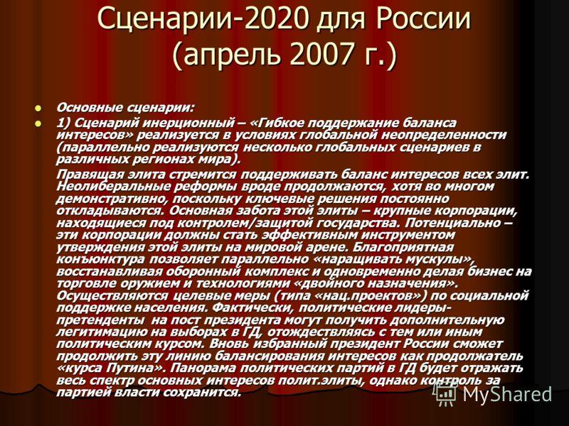 Сценарии-2020 для России (апрель 2007 г.) Основные сценарии: Основные сценарии: 1) Сценарий инерционный – «Гибкое поддержание баланса интересов» реализуется в условиях глобальной неопределенности (параллельно реализуются несколько глобальных сценарие