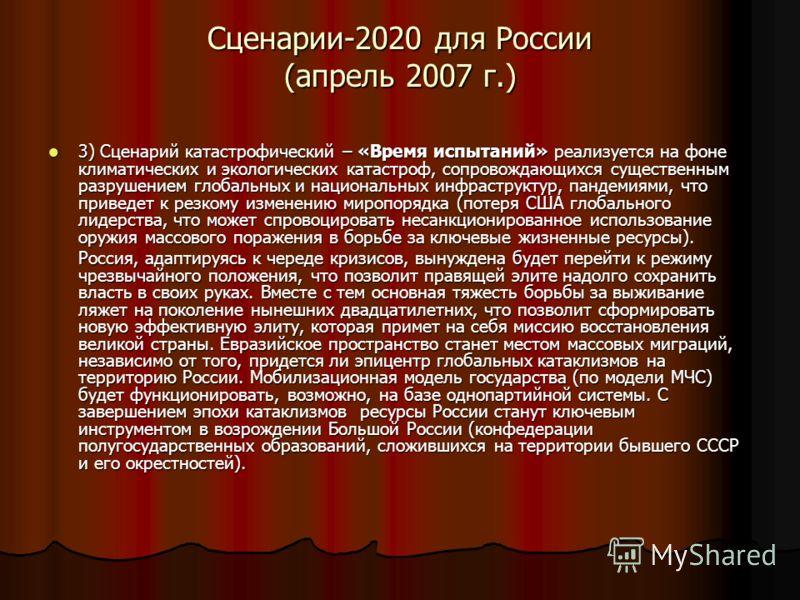 Сценарии-2020 для России (апрель 2007 г.) 3) Сценарий катастрофический – «Время испытаний» реализуется на фоне климатических и экологических катастроф, сопровождающихся существенным разрушением глобальных и национальных инфраструктур, пандемиями, что