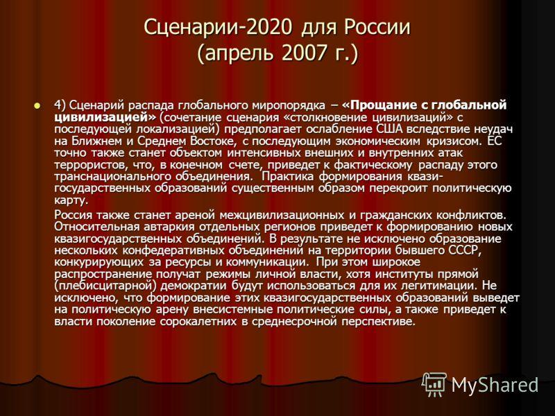 Сценарии-2020 для России (апрель 2007 г.) 4) Сценарий распада глобального миропорядка – «Прощание с глобальной цивилизацией» (сочетание сценария «столкновение цивилизаций» с последующей локализацией) предполагает ослабление США вследствие неудач на Б