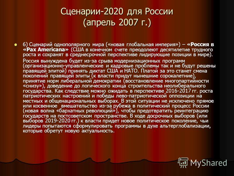 Сценарии-2020 для России (апрель 2007 г.) 6) Сценарий однополярного мира («новая глобальная империя») – «Россия в «Pax Americana» (США в конечном счете преодолеют десятилетие трудного роста и сохранят в среднесрочной перспективе лидирующие позиции в