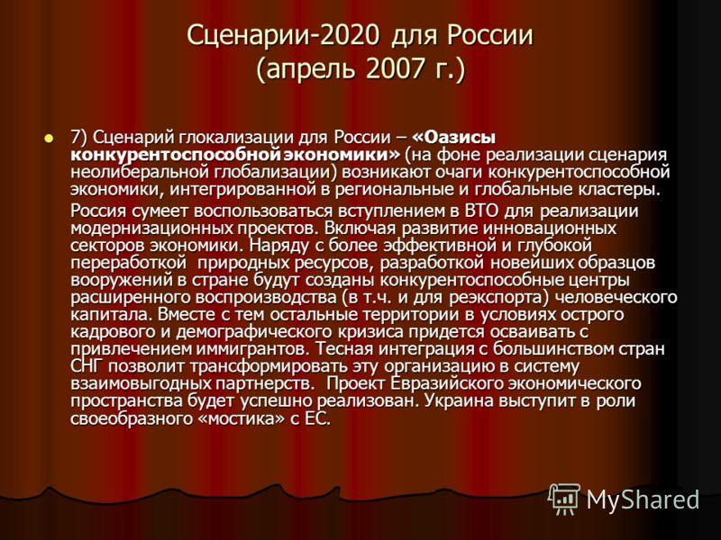 Сценарии-2020 для России (апрель 2007 г.) 7) Сценарий глокализации для России – «Оазисы конкурентоспособной экономики» (на фоне реализации сценария неолиберальной глобализации) возникают очаги конкурентоспособной экономики, интегрированной в регионал