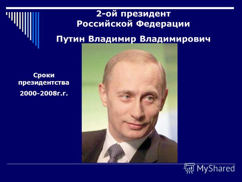 2-ой президент Российской Федерации Путин Владимир Владимирович Сроки президентства 2000-2008г.г.