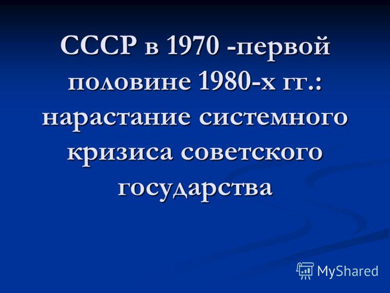 СССР в 1970 -первой половине 1980-х гг.: нарастание системного кризиса советского государства