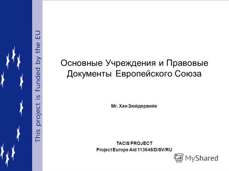 TACIS PROJECT Project Europe Aid 113648/D/SV/RU Основные Учреждения и Правовые Документы Европейского Союза Mr. Хан Зюйдервийк