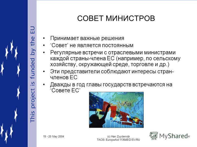 19 - 20 May 2004 (c) Han Zuyderwijk TACIS EuropeAid 113648/D/SV/RU 4 СОВЕТ МИНИСТРОВ Принимает важные решения Совет не является постоянным Регулярные встречи с отраслевыми министрами каждой страны-члена ЕС (например, по сельскому хозяйству, окружающе
