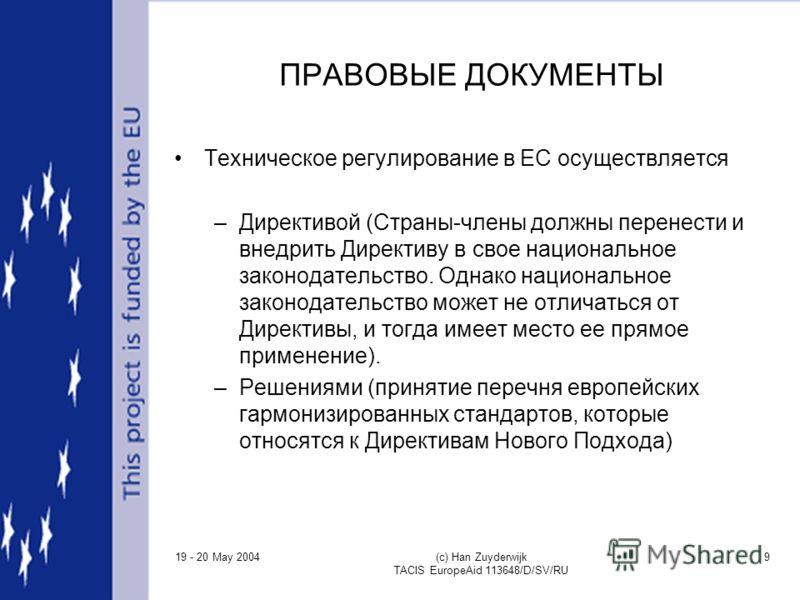 19 - 20 May 2004 (c) Han Zuyderwijk TACIS EuropeAid 113648/D/SV/RU 9 ПРАВОВЫЕ ДОКУМЕНТЫ Техническое регулирование в ЕС осуществляется –Директивой (Страны-члены должны перенести и внедрить Директиву в свое национальное законодательство. Однако национа