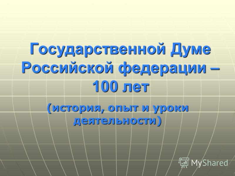 Государственной Думе Российской федерации – 100 лет (история, опыт и уроки деятельности)
