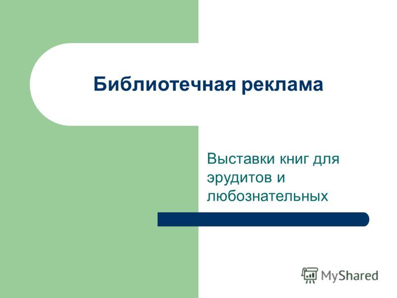 Библиотечная реклама Выставки книг для эрудитов и любознательных