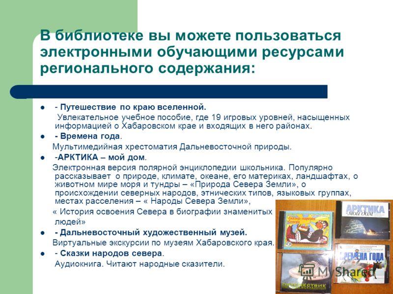 В библиотеке вы можете пользоваться электронными обучающими ресурсами регионального содержания: - Путешествие по краю вселенной. Увлекательное учебное пособие, где 19 игровых уровней, насыщенных информацией о Хабаровском крае и входящих в него района