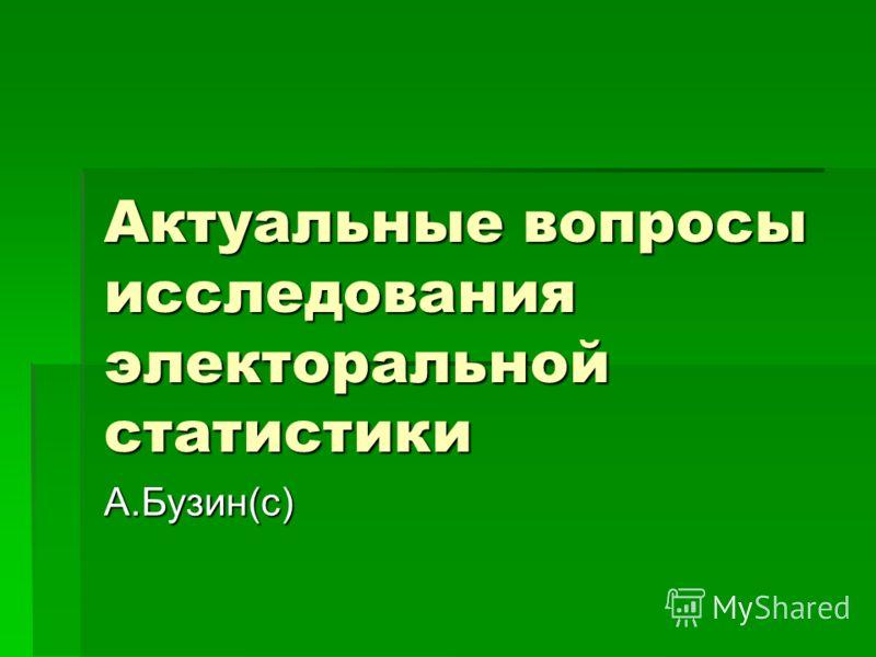 Актуальные вопросы исследования электоральной статистики А.Бузин(с)