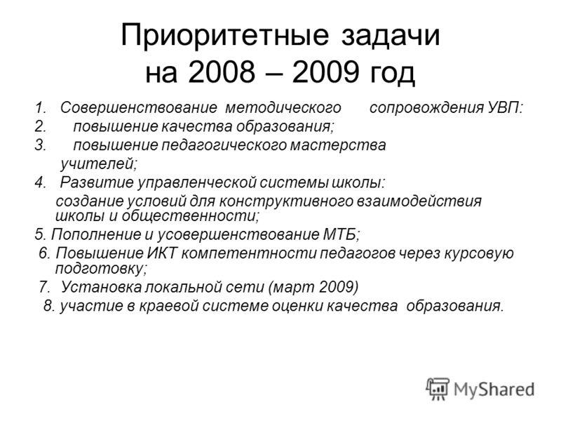 Приоритетные задачи на 2008 – 2009 год 1. Совершенствование методического сопровождения УВП: 2. повышение качества образования; 3. повышение педагогического мастерства учителей; 4. Развитие управленческой системы школы: создание условий для конструкт
