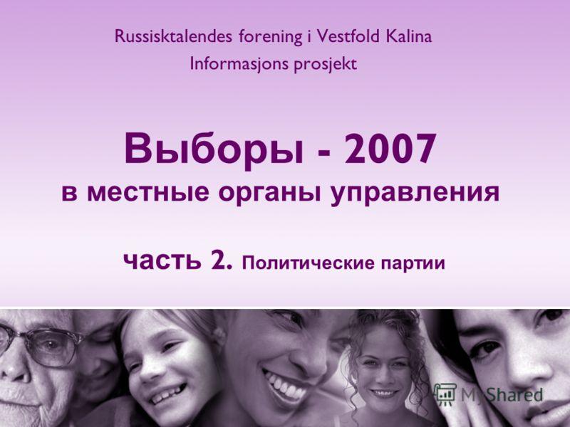 Выборы - 2007 в местные органы управления часть 2. Политические партии Russisktalendes forening i Vestfold Kalina Informasjons prosjekt