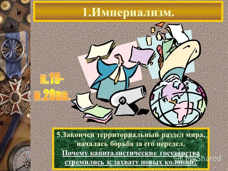 1.Империализм. 5.Закончен территориальный раздел мира, началась борьба за его передел. Почему капиталистические государства стремились к захвату новых колоний?