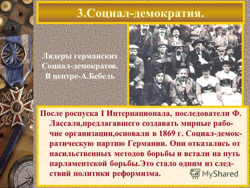 После роспуска I Интернационала, последователи Ф. Лассаля,предлагавшего создавать мирные рабо- чие организации,основали в 1869 г. Социал-демок- ратическую партию Германии. Они отказались от насильственных методов борьбы и встали на путь парламентской