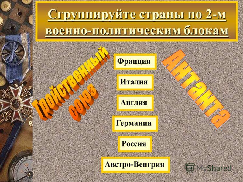 Сгруппируйте страны по 2-м военно-политическим блокам Россия Германия Франция Австро-Венгрия Англия Италия