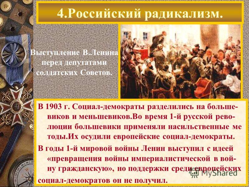 4.Российский радикализм. Выступление В.Ленина перед депутатами солдатских Советов. В 1903 г. Социал-демократы разделились на больше- виков и меньшевиков.Во время 1-й русской рево- люции большевики применяли насильственные ме тоды.Их осудили европейск