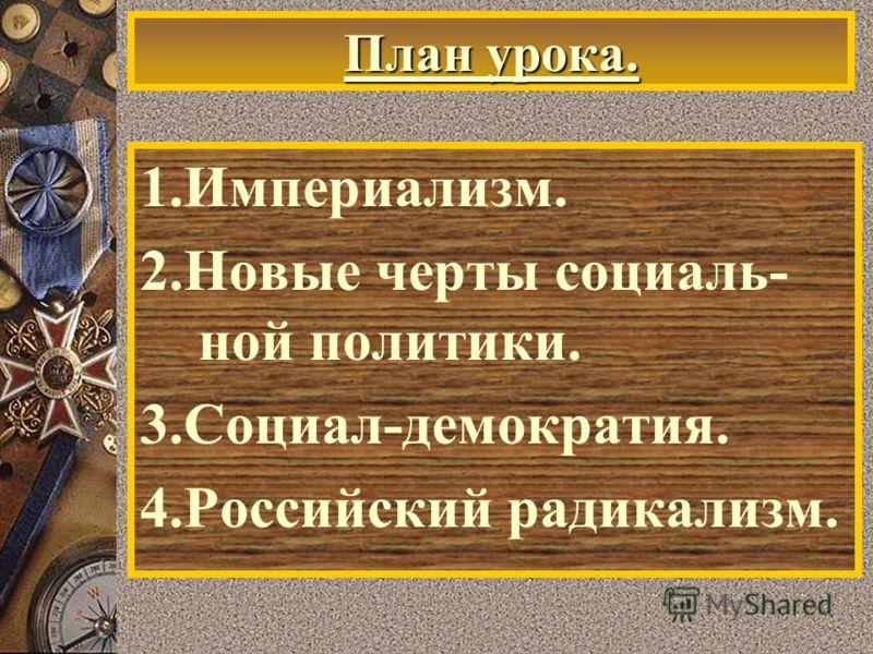 План урока. 1.Империализм. 2.Новые черты социаль- ной политики. 3.Социал-демократия. 4.Российский радикализм.