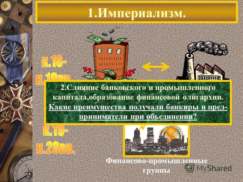 1.Империализм. Финансово-промышленные группы 2.Слияние банковского и промышленного капитала,образование финансовой олигархии. Какие преимущества получали банкиры и пред- приниматели при объединении?