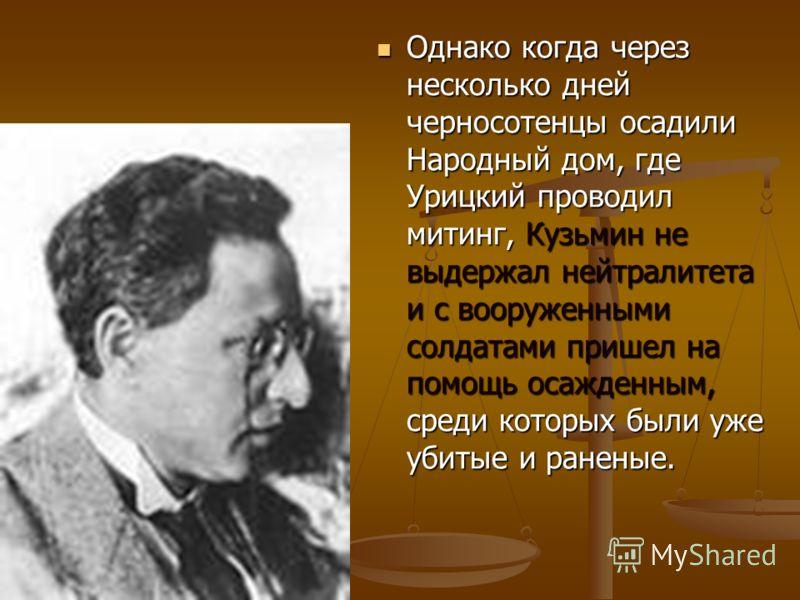 Однако когда через несколько дней черносотенцы осадили Народный дом, где Урицкий проводил митинг, Кузьмин не выдержал нейтралитета и с вооруженными солдатами пришел на помощь осажденным, среди которых были уже убитые и раненые. Однако когда через нес