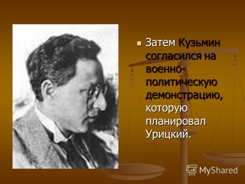 Затем Кузьмин согласился на военно- политическую демонстрацию, которую планировал Урицкий. Затем Кузьмин согласился на военно- политическую демонстрацию, которую планировал Урицкий.