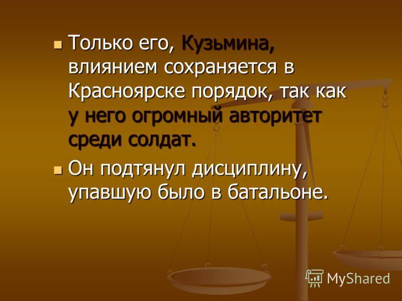 Только его, Кузьмина, влиянием сохраняется в Красноярске порядок, так как у него огромный авторитет среди солдат. Только его, Кузьмина, влиянием сохраняется в Красноярске порядок, так как у него огромный авторитет среди солдат. Он подтянул дисциплину
